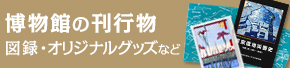 博物館の刊行物(図録やオリジナルグッズなど)